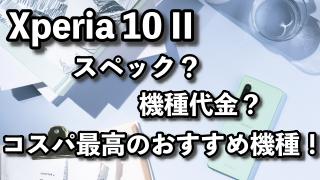 Xperia10IIのスペックや機種代金は?コスパ最高のおすすめ機種でした。