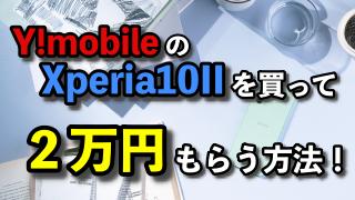 ワイモバイルのXperia10IIを買って2万円をもらう方法!